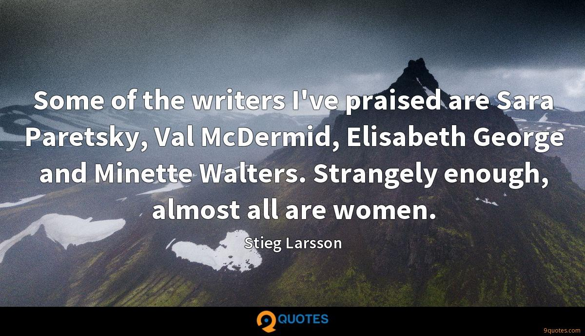 Some of the writers I've praised are Sara Paretsky, Val McDermid, Elisabeth George and Minette Walters. Strangely enough, almost all are women.