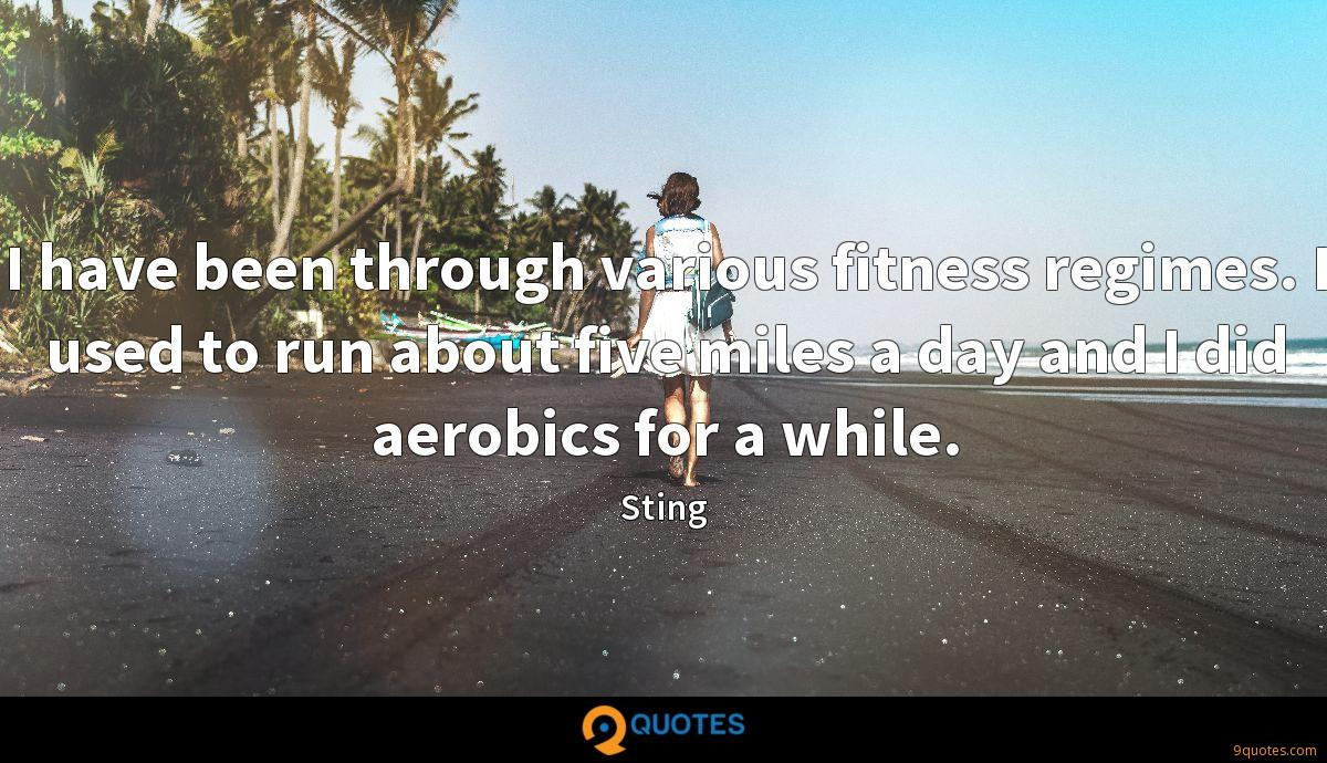 I have been through various fitness regimes. I used to run about five miles a day and I did aerobics for a while.