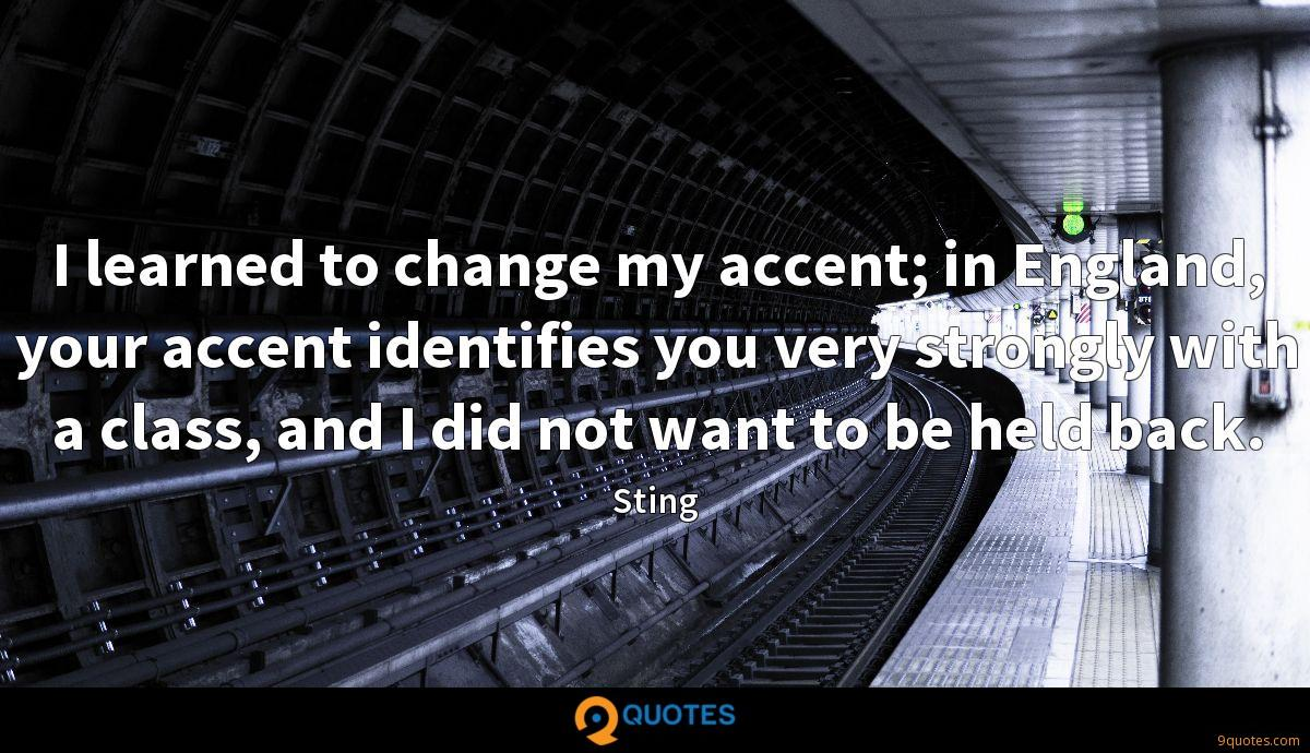 I learned to change my accent; in England, your accent identifies you very strongly with a class, and I did not want to be held back.