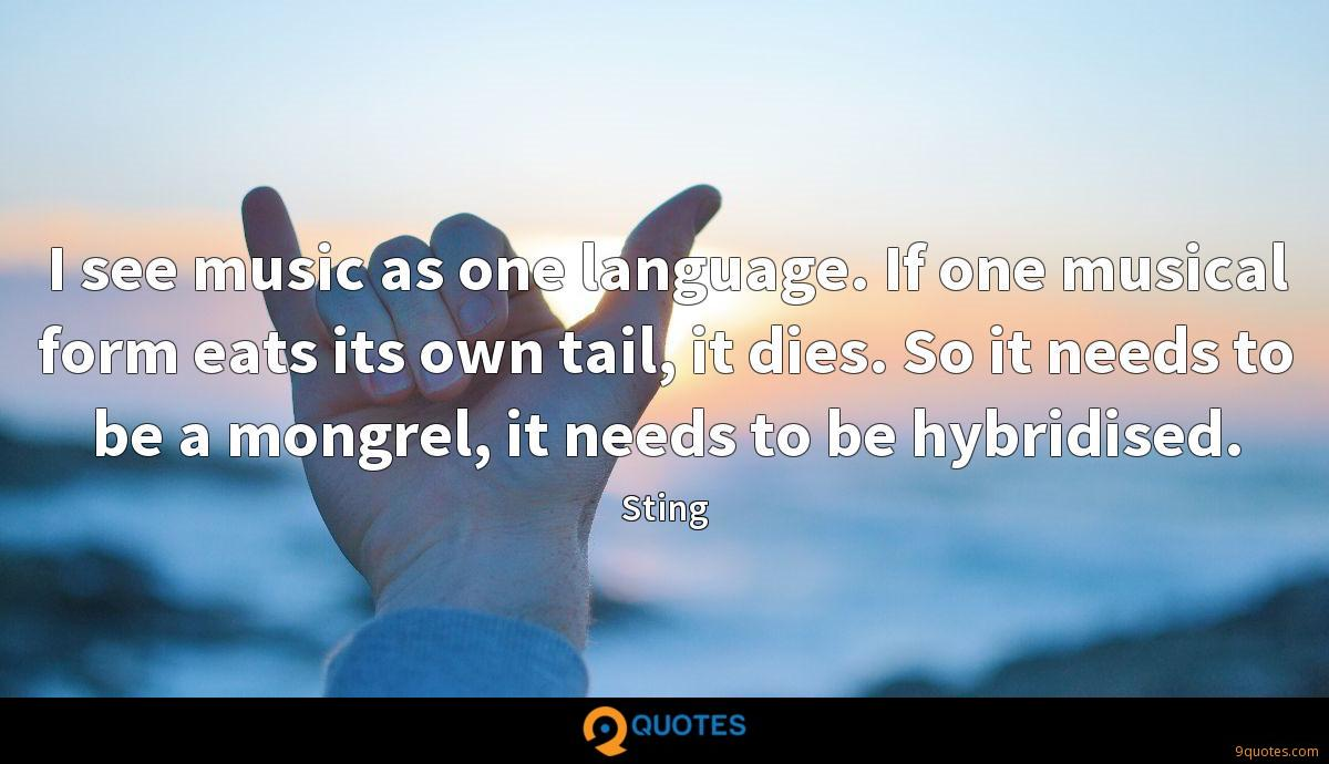 I see music as one language. If one musical form eats its own tail, it dies. So it needs to be a mongrel, it needs to be hybridised.