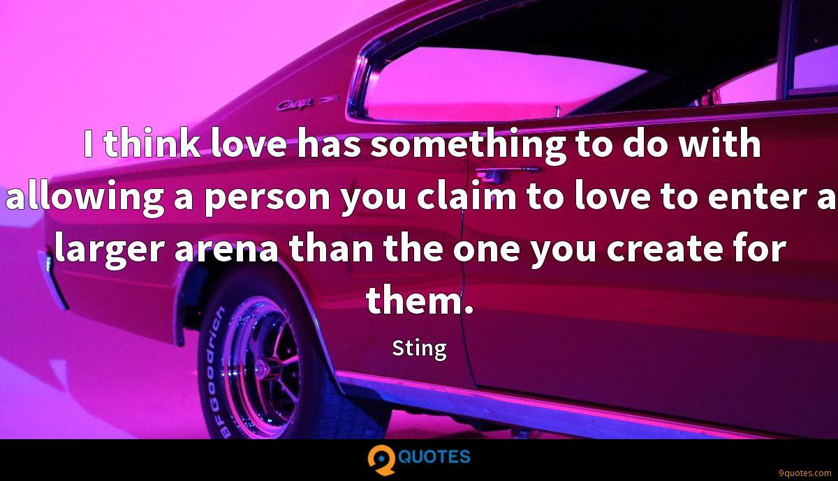 I think love has something to do with allowing a person you claim to love to enter a larger arena than the one you create for them.