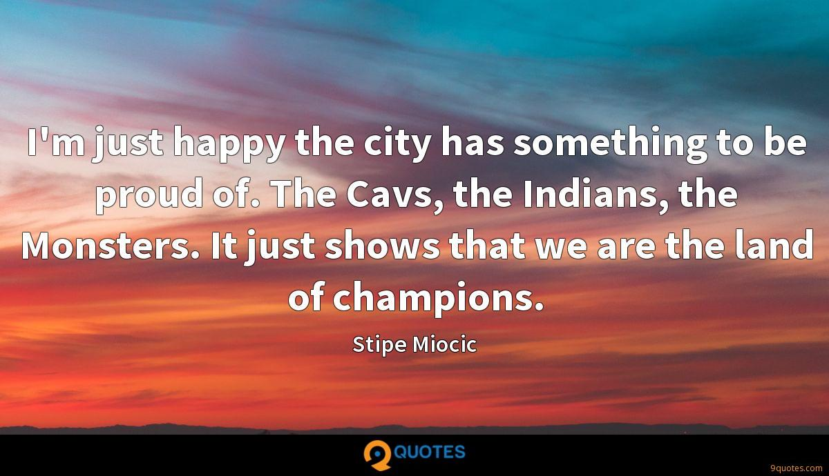 I'm just happy the city has something to be proud of. The Cavs, the Indians, the Monsters. It just shows that we are the land of champions.