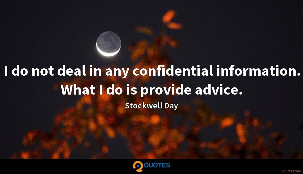I do not deal in any confidential information. What I do is provide advice.