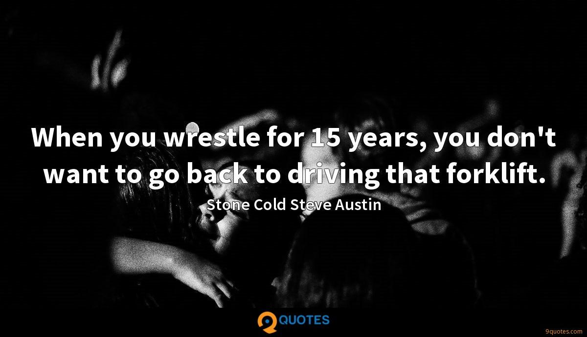 When you wrestle for 15 years, you don't want to go back to driving that forklift.