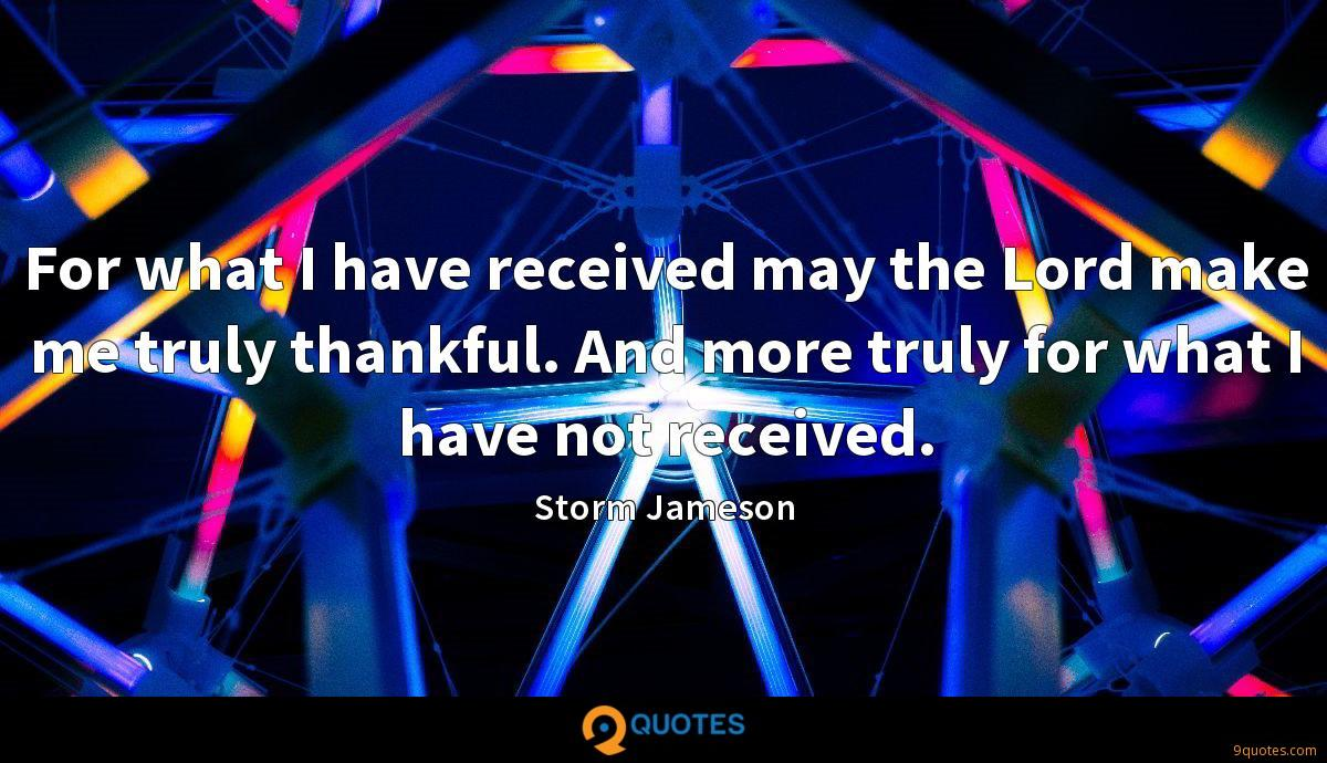 For what I have received may the Lord make me truly thankful. And more truly for what I have not received.