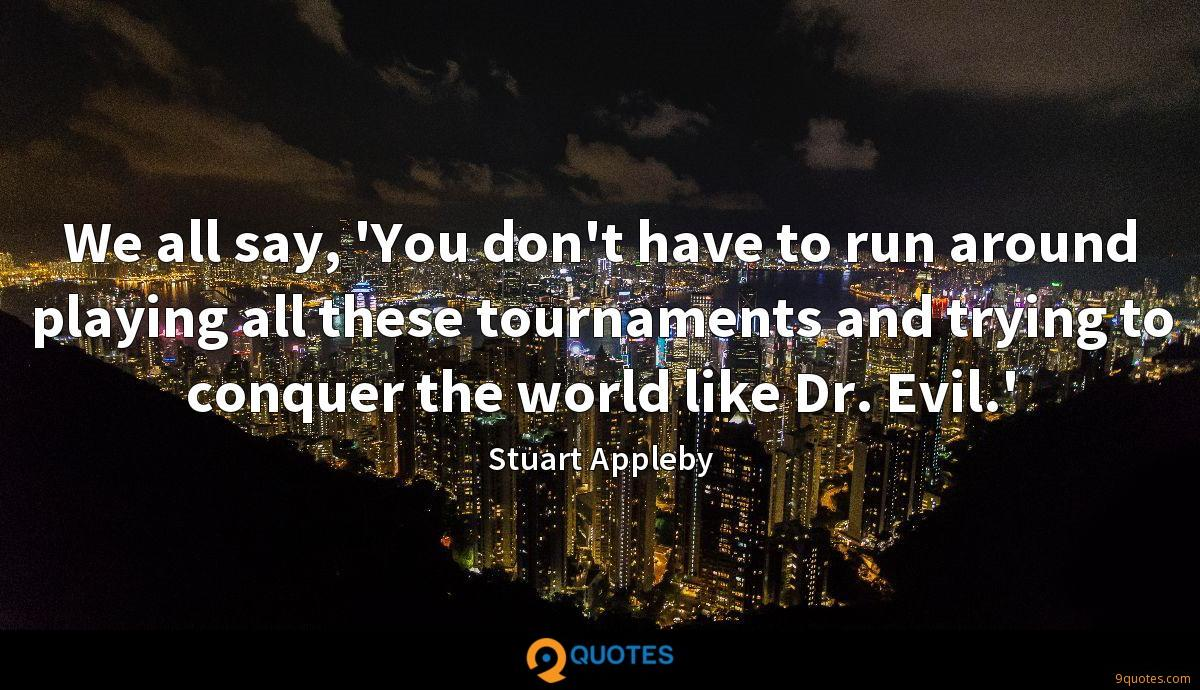 We all say, 'You don't have to run around playing all these tournaments and trying to conquer the world like Dr. Evil.'