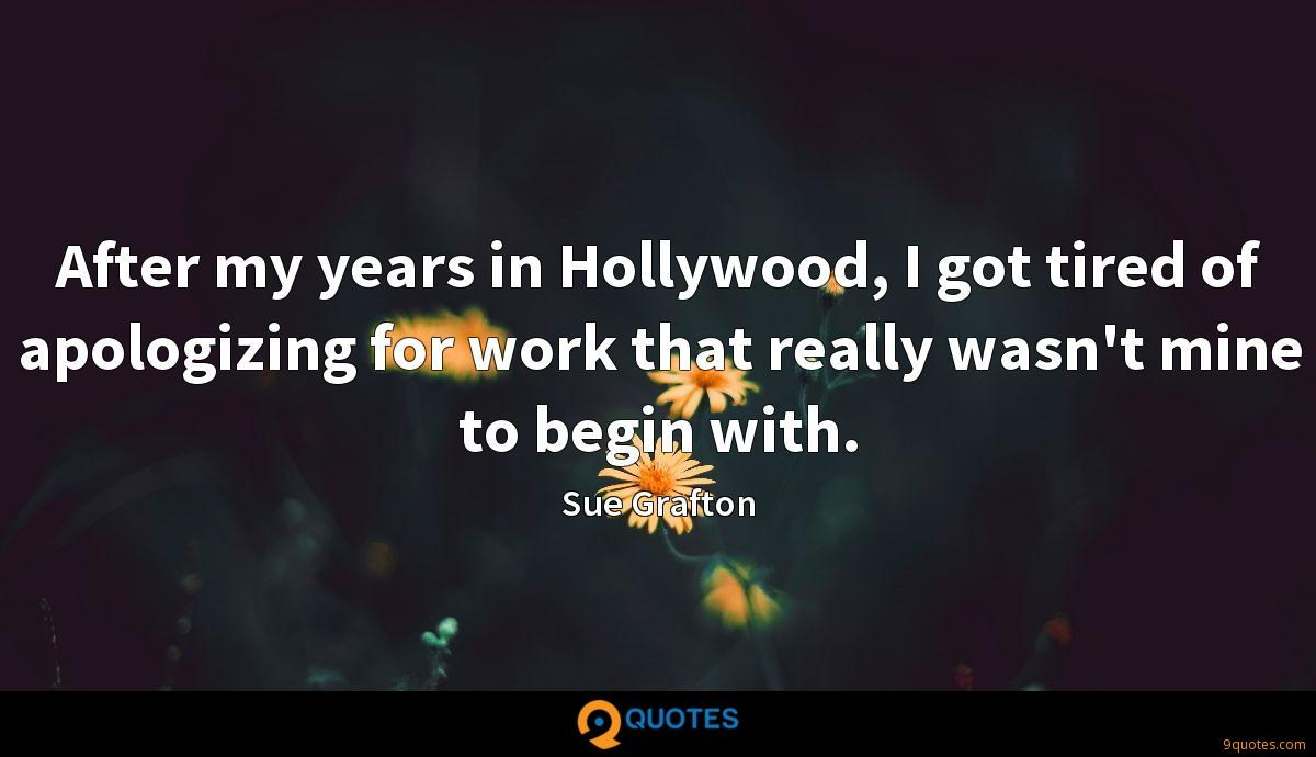After my years in Hollywood, I got tired of apologizing for work that really wasn't mine to begin with.