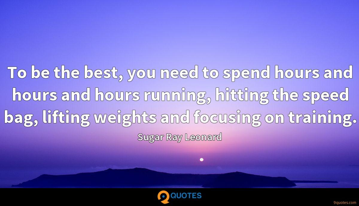 To be the best, you need to spend hours and hours and hours running, hitting the speed bag, lifting weights and focusing on training.