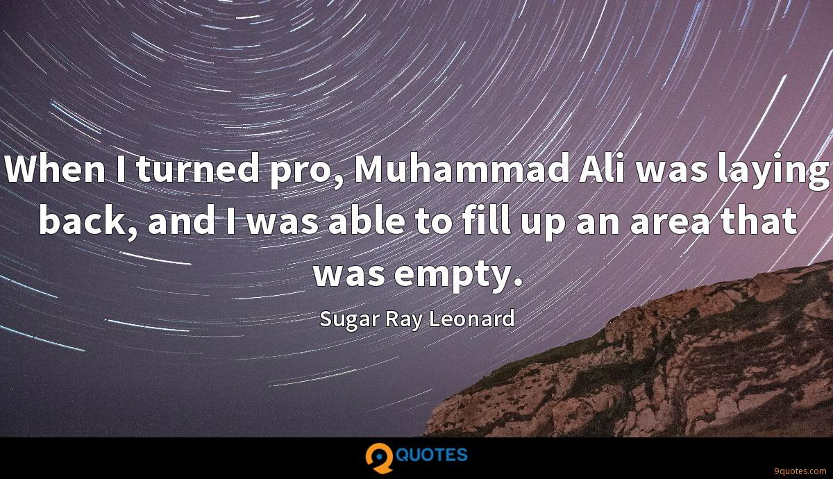 When I turned pro, Muhammad Ali was laying back, and I was able to fill up an area that was empty.