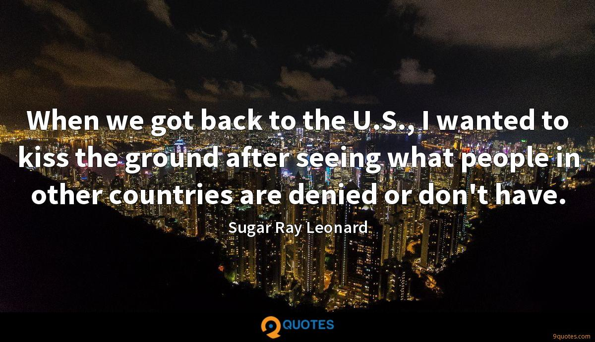 When we got back to the U.S., I wanted to kiss the ground after seeing what people in other countries are denied or don't have.