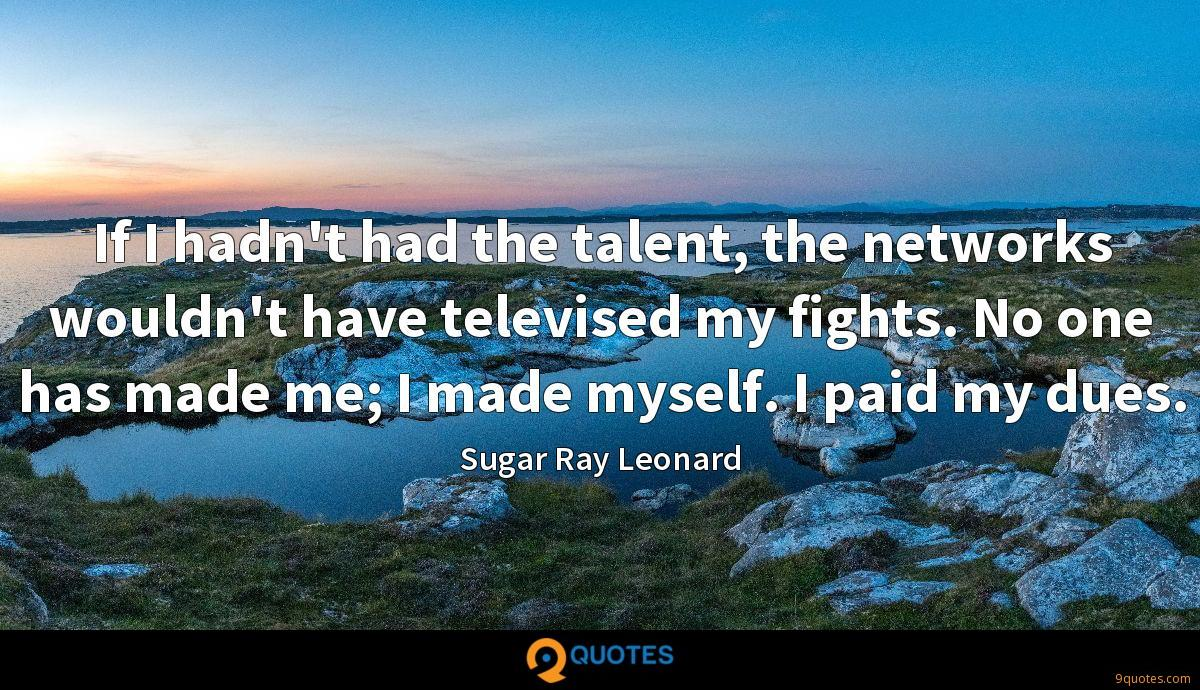 If I hadn't had the talent, the networks wouldn't have televised my fights. No one has made me; I made myself. I paid my dues.