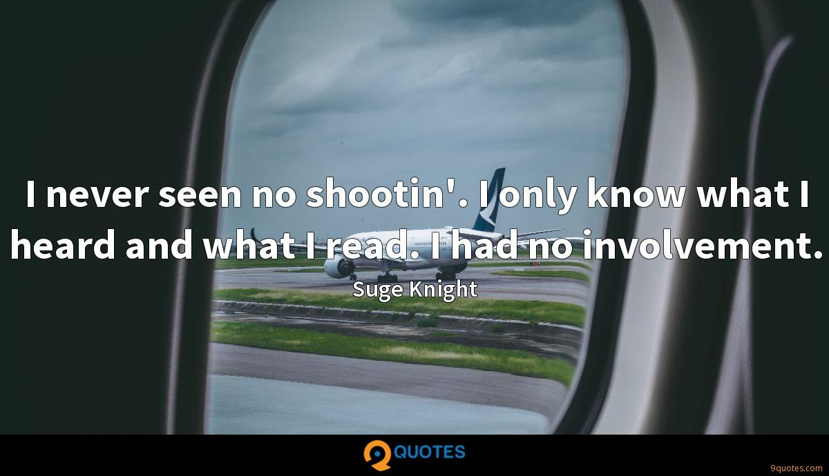 I never seen no shootin'. I only know what I heard and what I read. I had no involvement.