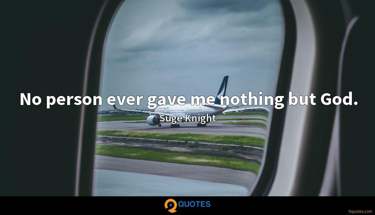 No person ever gave me nothing but God.