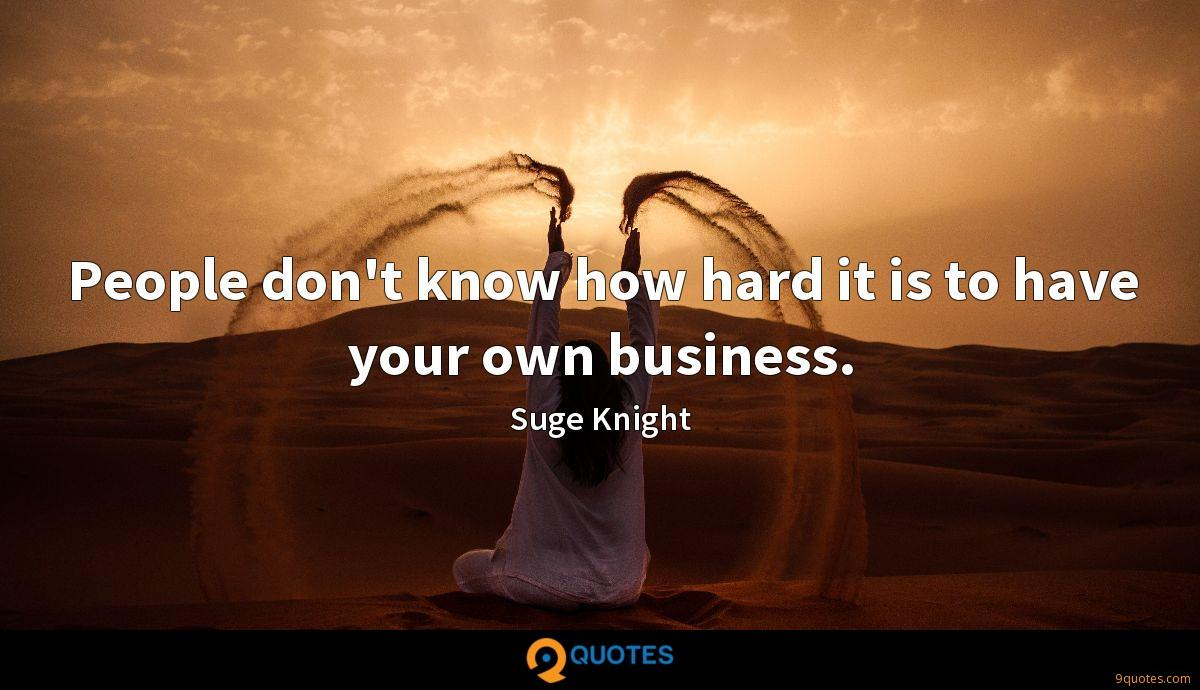 People don't know how hard it is to have your own business.