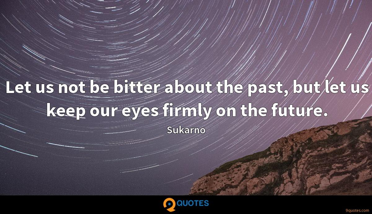 Let us not be bitter about the past, but let us keep our eyes firmly on the future.