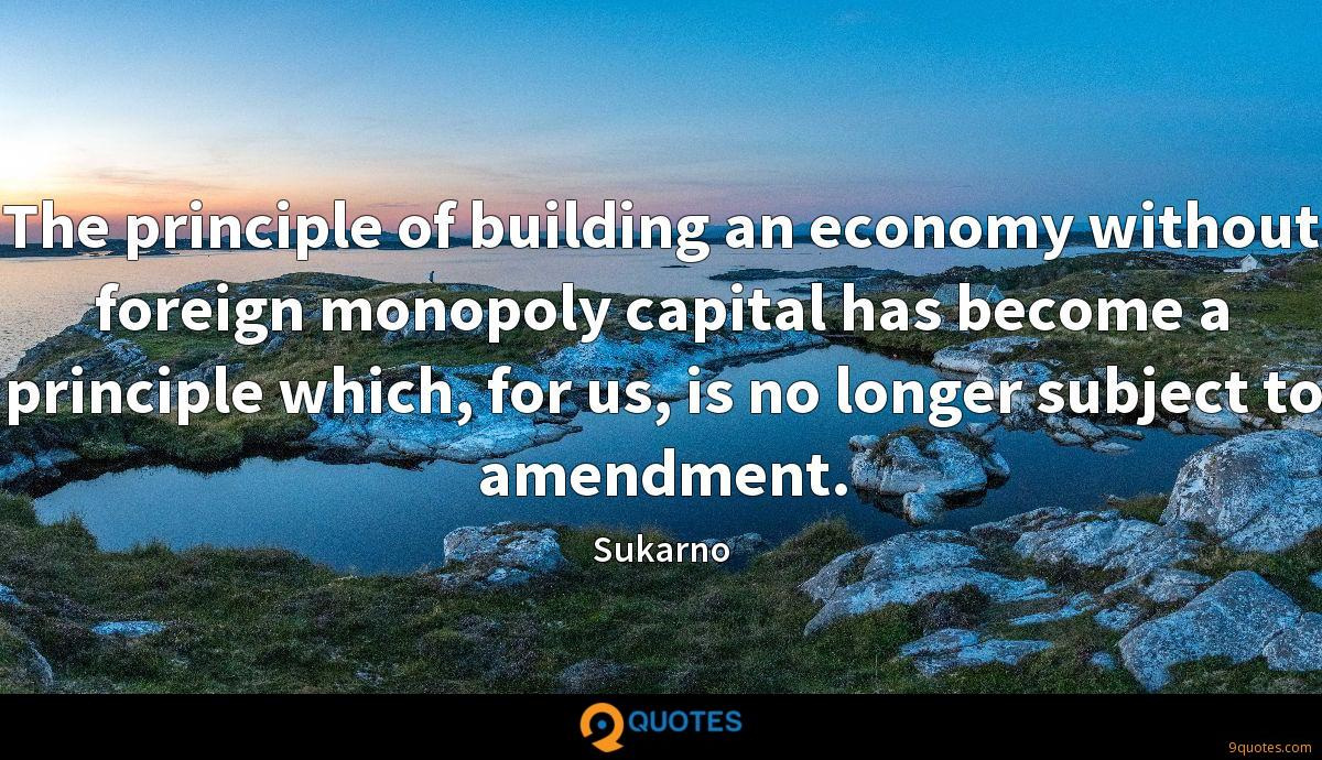 The principle of building an economy without foreign monopoly capital has become a principle which, for us, is no longer subject to amendment.