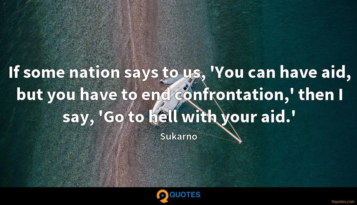 If some nation says to us, 'You can have aid, but you have to end confrontation,' then I say, 'Go to hell with your aid.'
