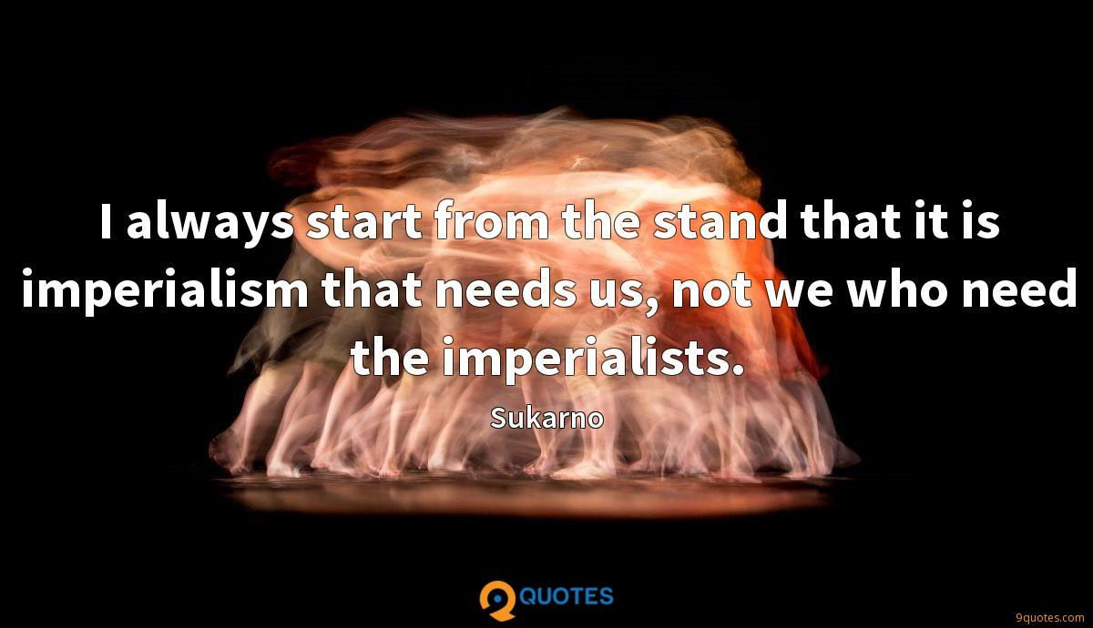 I always start from the stand that it is imperialism that needs us, not we who need the imperialists.
