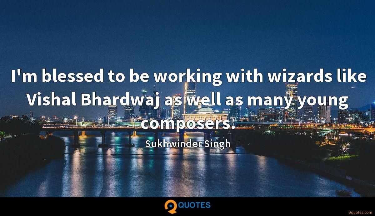 I'm blessed to be working with wizards like Vishal Bhardwaj as well as many young composers.