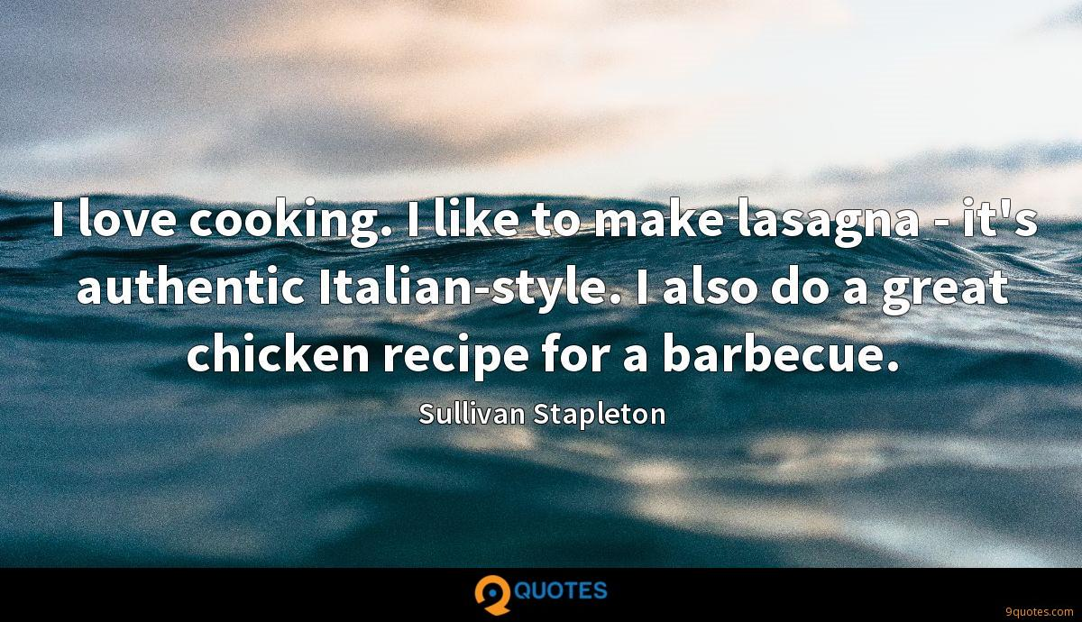 I love cooking. I like to make lasagna - it's authentic Italian-style. I also do a great chicken recipe for a barbecue.