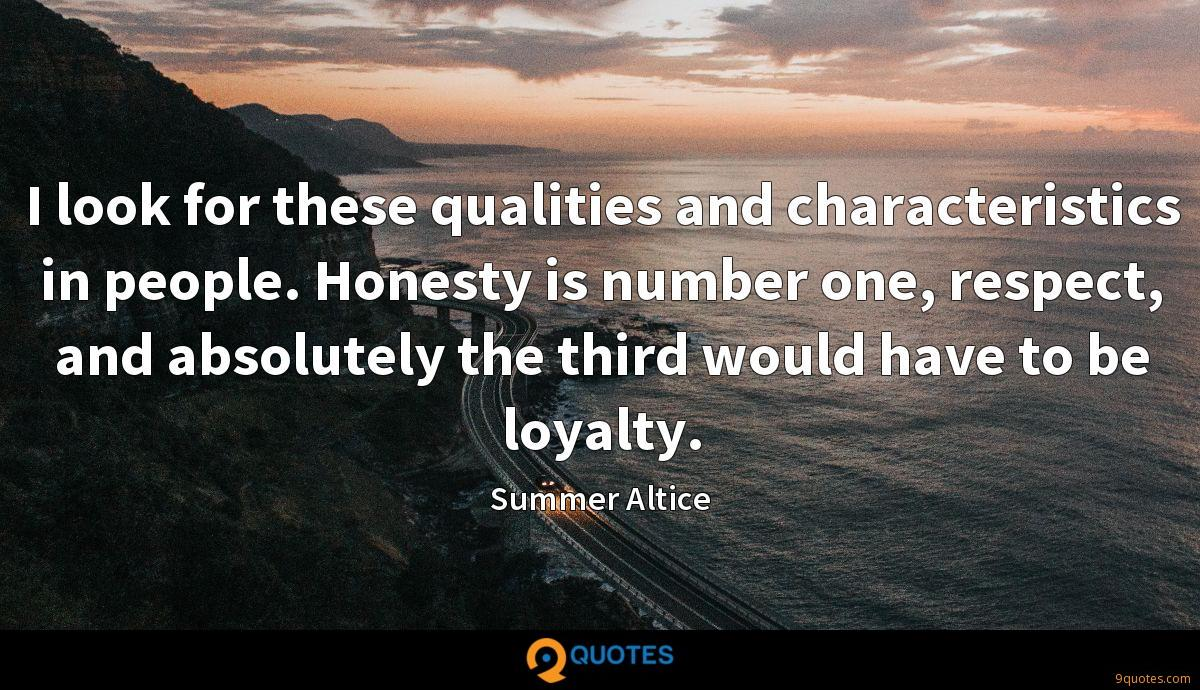 I look for these qualities and characteristics in people. Honesty is number one, respect, and absolutely the third would have to be loyalty.