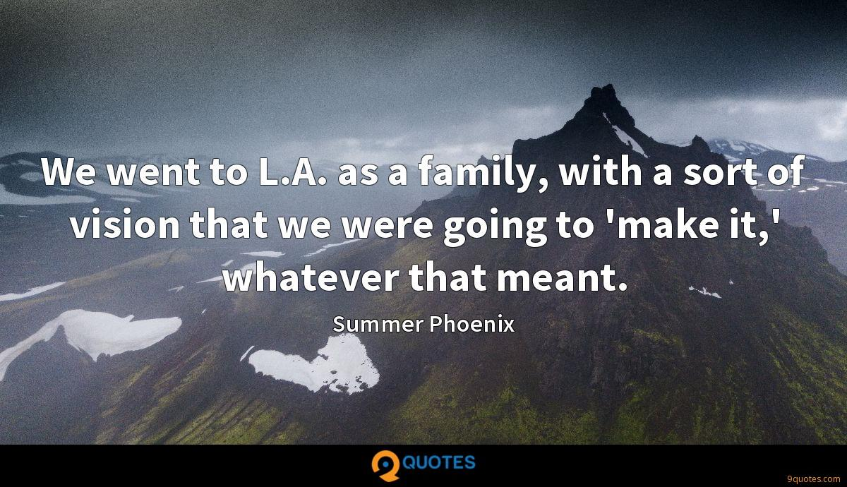 We went to L.A. as a family, with a sort of vision that we were going to 'make it,' whatever that meant.