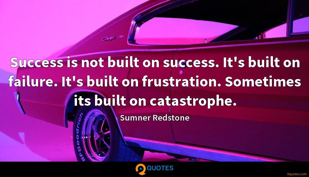 Success is not built on success. It's built on failure. It's built on frustration. Sometimes its built on catastrophe.
