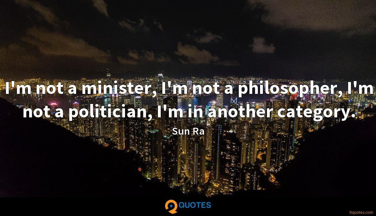 I'm not a minister, I'm not a philosopher, I'm not a politician, I'm in another category.