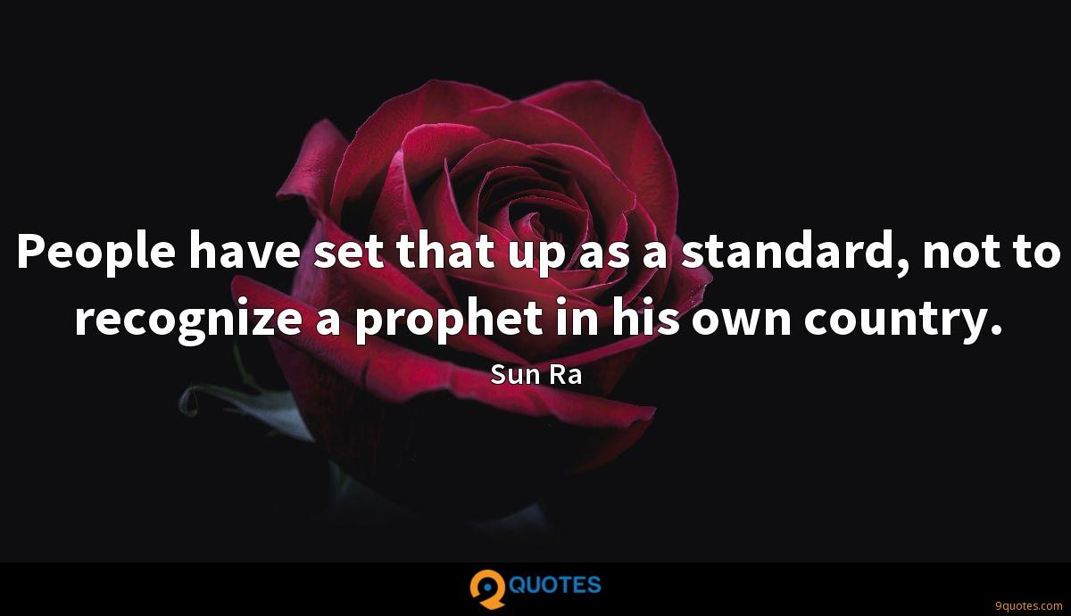 People have set that up as a standard, not to recognize a prophet in his own country.