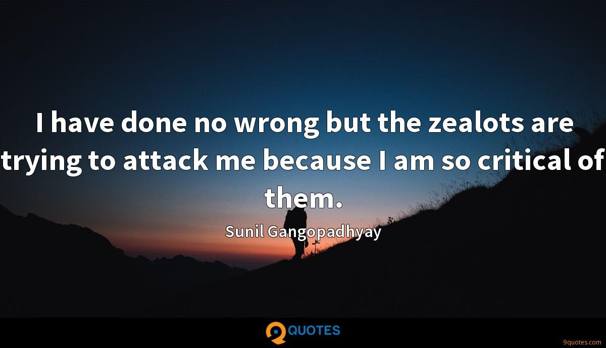 I have done no wrong but the zealots are trying to attack me because I am so critical of them.