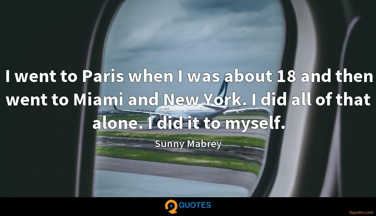 I went to Paris when I was about 18 and then went to Miami and New York. I did all of that alone. I did it to myself.