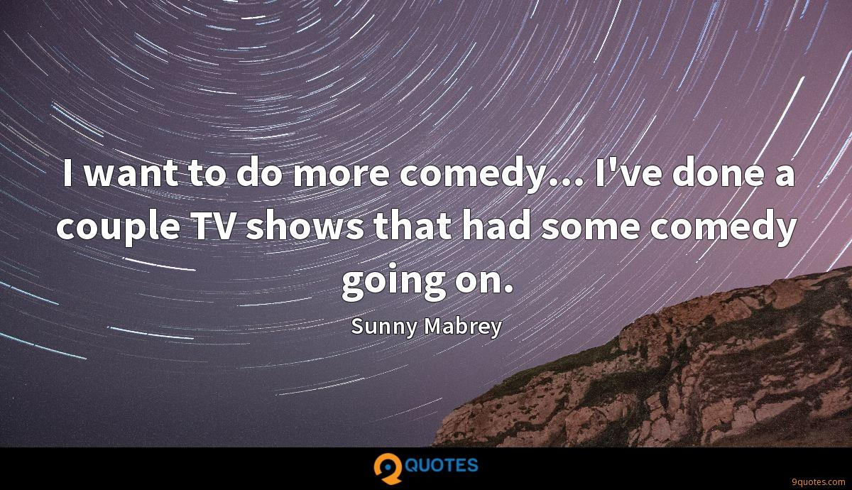 I want to do more comedy... I've done a couple TV shows that had some comedy going on.