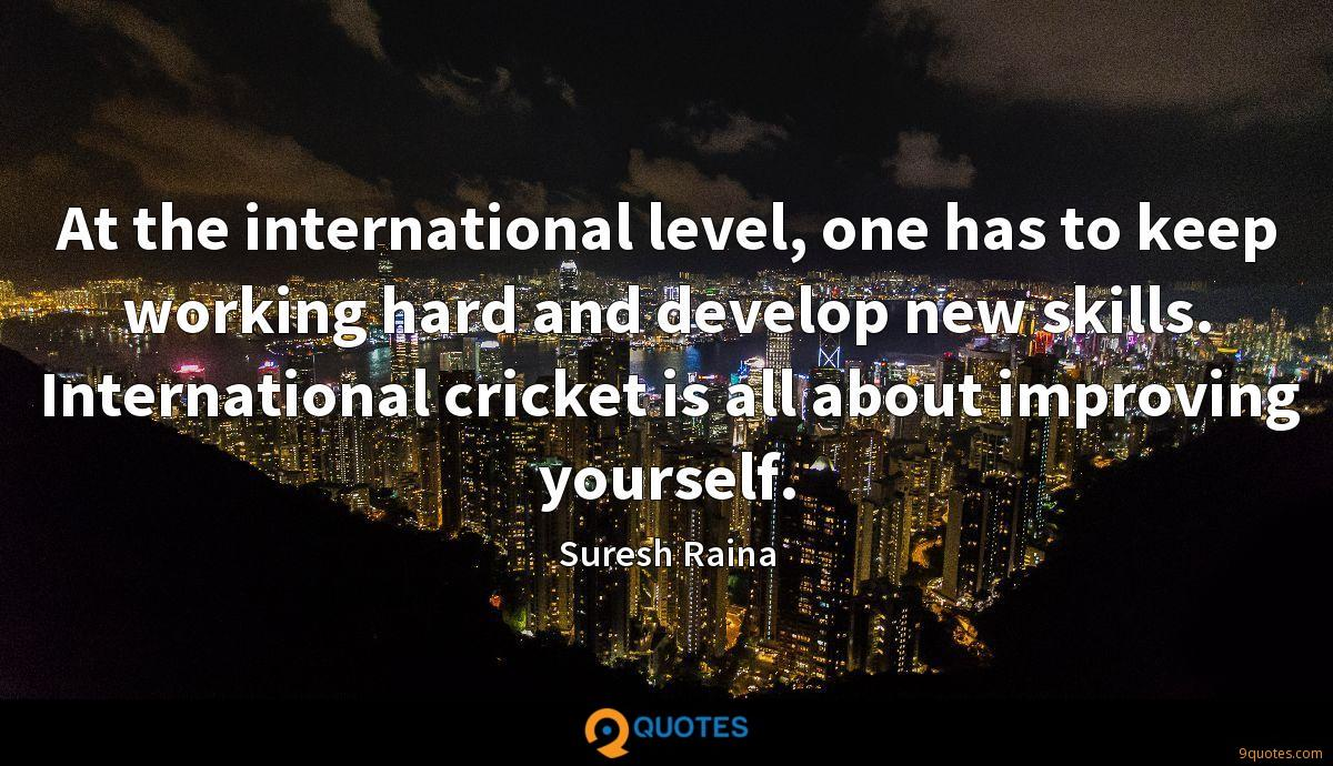At the international level, one has to keep working hard and develop new skills. International cricket is all about improving yourself.