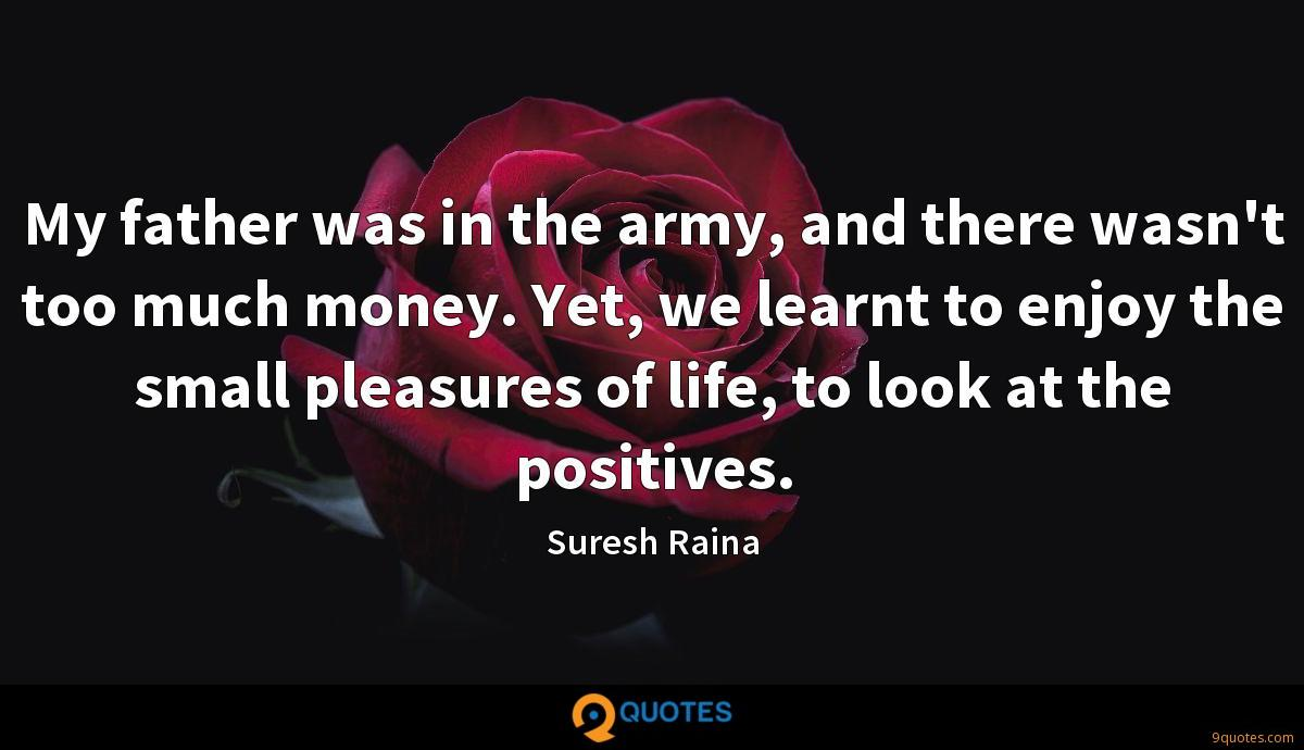 My father was in the army, and there wasn't too much money. Yet, we learnt to enjoy the small pleasures of life, to look at the positives.