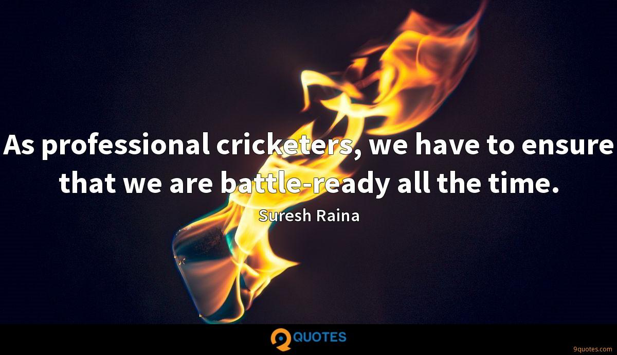 As professional cricketers, we have to ensure that we are battle-ready all the time.