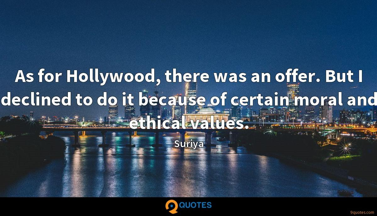 As for Hollywood, there was an offer. But I declined to do it because of certain moral and ethical values.