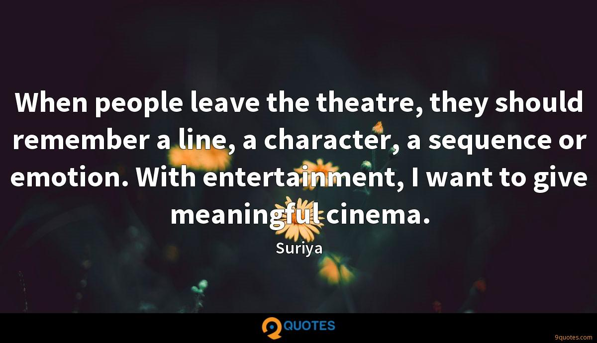 When people leave the theatre, they should remember a line, a character, a sequence or emotion. With entertainment, I want to give meaningful cinema.