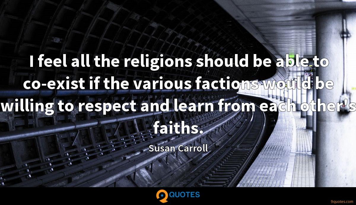 I feel all the religions should be able to co-exist if the various factions would be willing to respect and learn from each other's faiths.