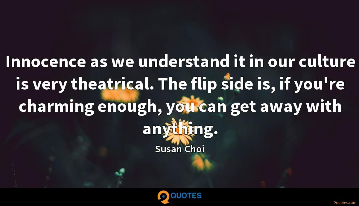 Innocence as we understand it in our culture is very theatrical. The flip side is, if you're charming enough, you can get away with anything.