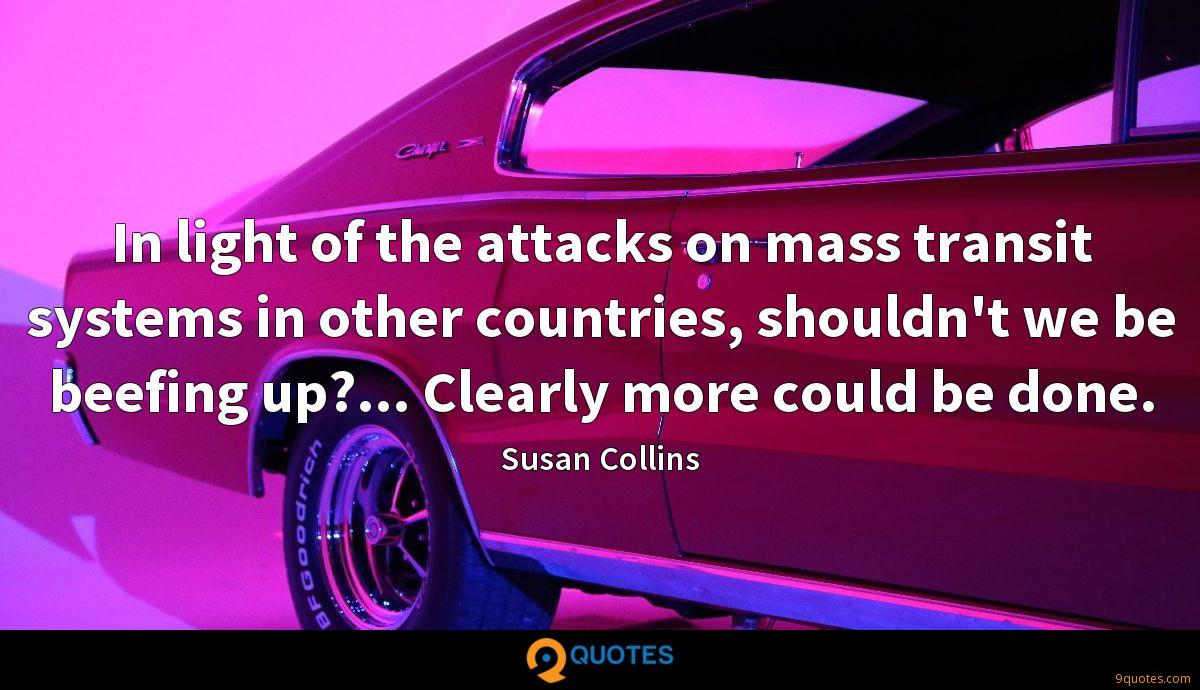 In light of the attacks on mass transit systems in other countries, shouldn't we be beefing up?... Clearly more could be done.