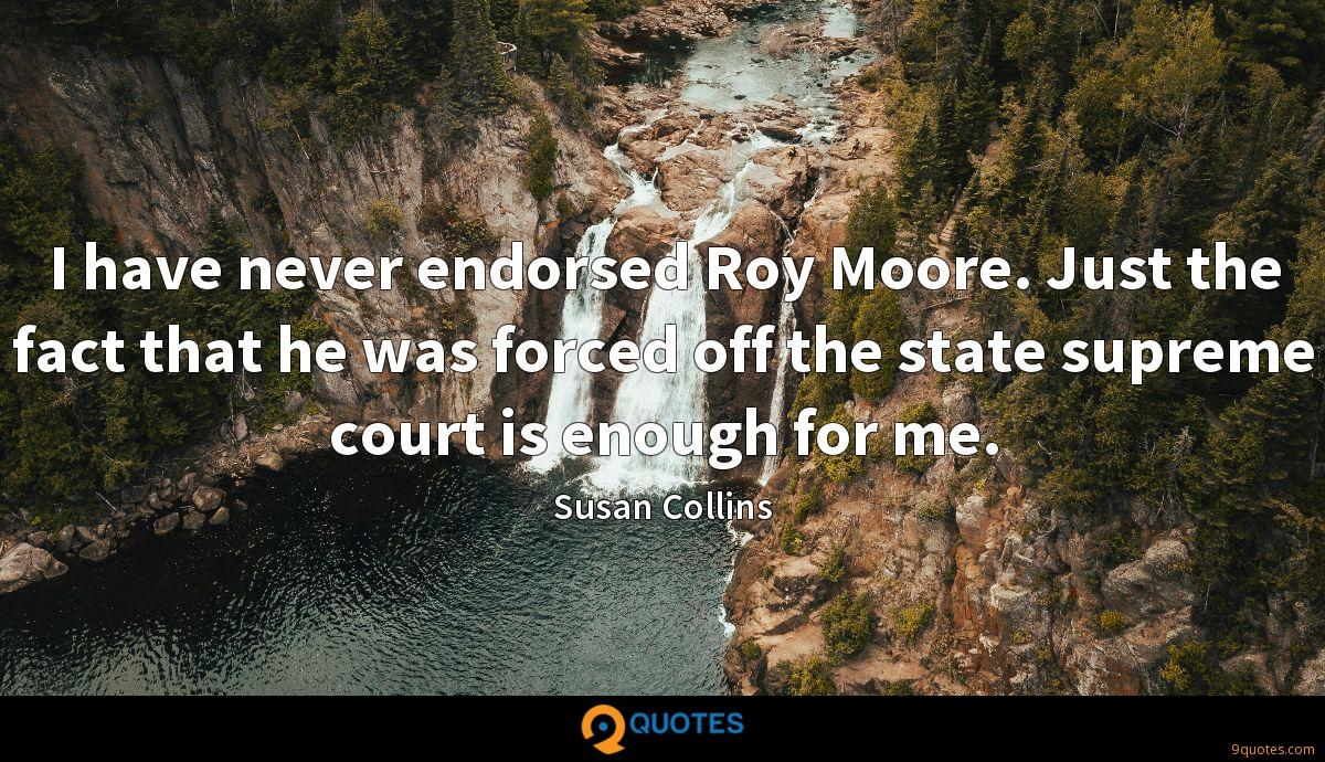 I have never endorsed Roy Moore. Just the fact that he was forced off the state supreme court is enough for me.