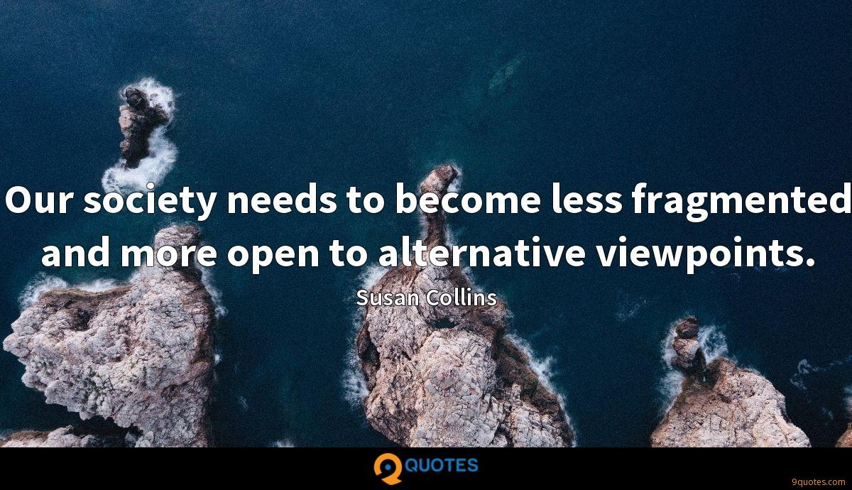 Our society needs to become less fragmented and more open to alternative viewpoints.