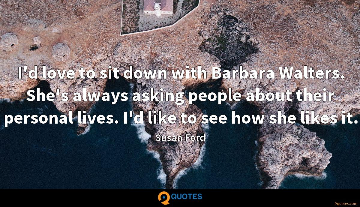 I'd love to sit down with Barbara Walters. She's always asking people about their personal lives. I'd like to see how she likes it.