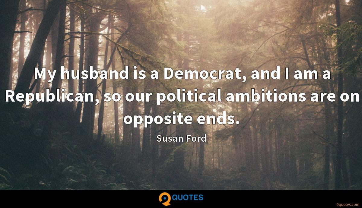 My husband is a Democrat, and I am a Republican, so our political ambitions are on opposite ends.