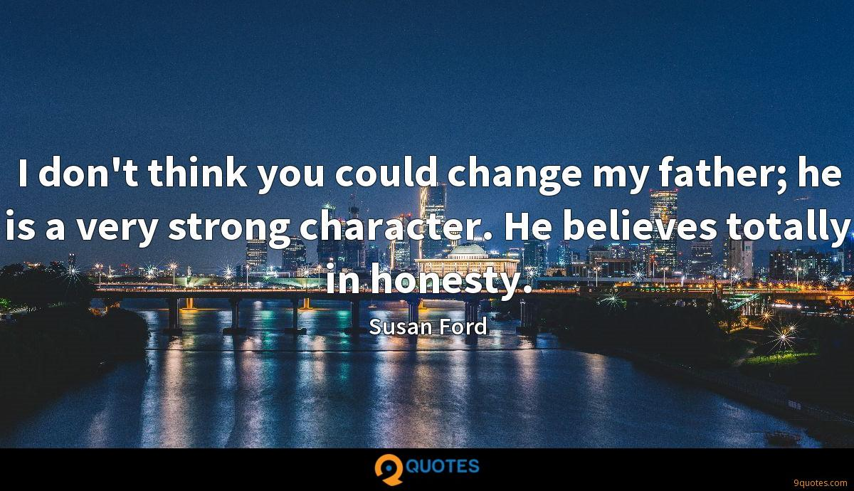 I don't think you could change my father; he is a very strong character. He believes totally in honesty.