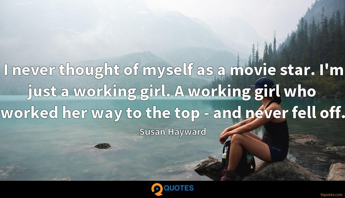 I never thought of myself as a movie star. I'm just a working girl. A working girl who worked her way to the top - and never fell off.