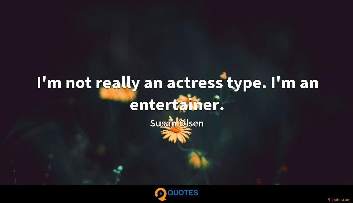 I'm not really an actress type. I'm an entertainer.