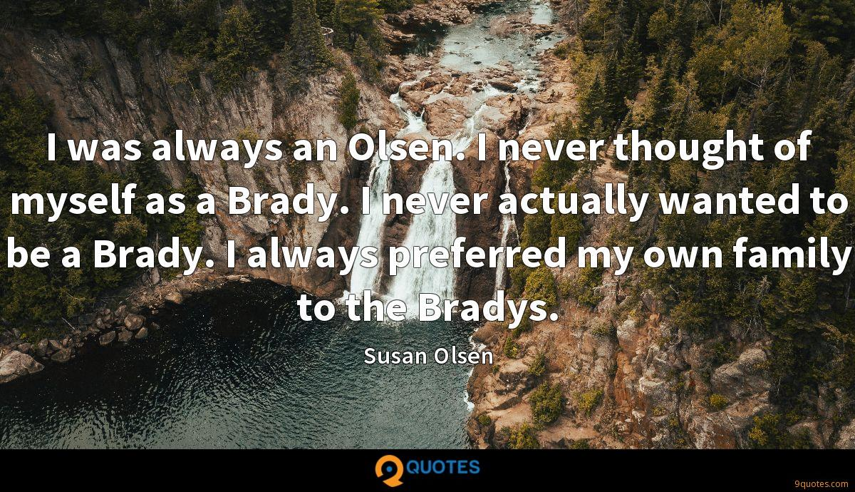 I was always an Olsen. I never thought of myself as a Brady. I never actually wanted to be a Brady. I always preferred my own family to the Bradys.