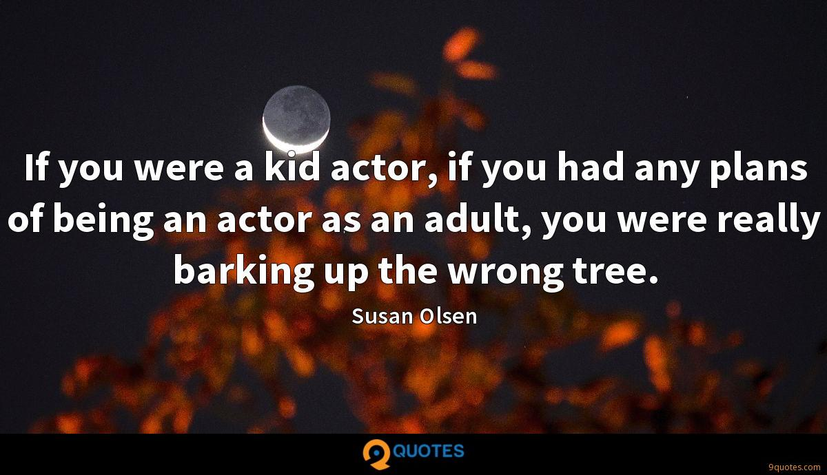 If you were a kid actor, if you had any plans of being an actor as an adult, you were really barking up the wrong tree.