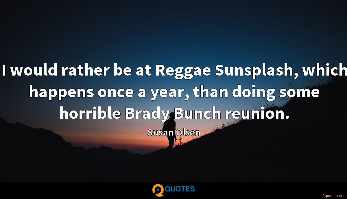I would rather be at Reggae Sunsplash, which happens once a year, than doing some horrible Brady Bunch reunion.